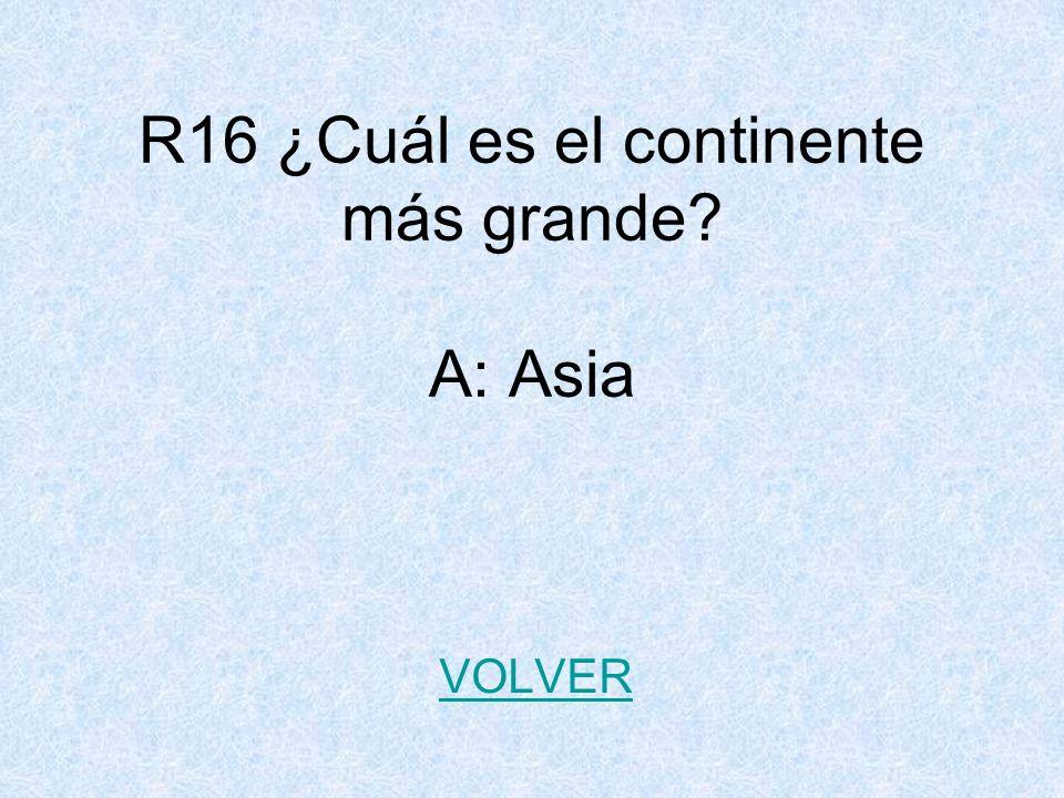 R16 ¿Cuál es el continente más grande? A: Asia VOLVER