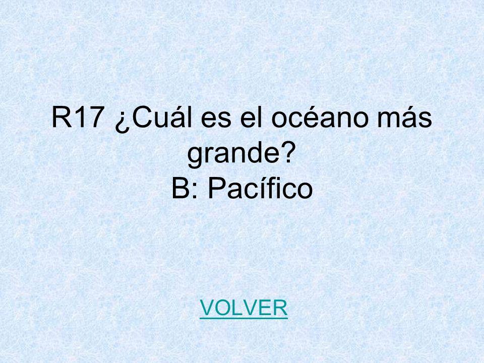 R17 ¿Cuál es el océano más grande? B: Pacífico VOLVER