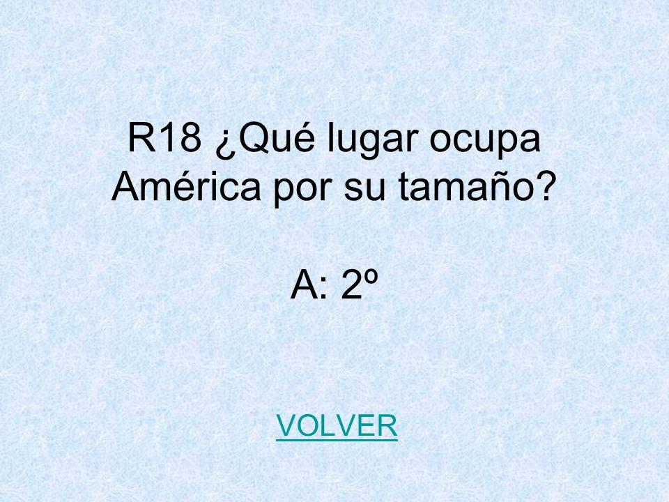 R18 ¿Qué lugar ocupa América por su tamaño? A: 2º VOLVER