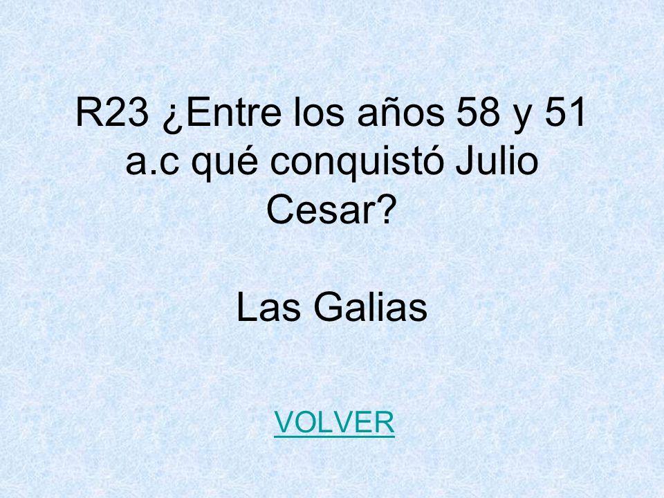 R23 ¿Entre los años 58 y 51 a.c qué conquistó Julio Cesar? Las Galias VOLVER