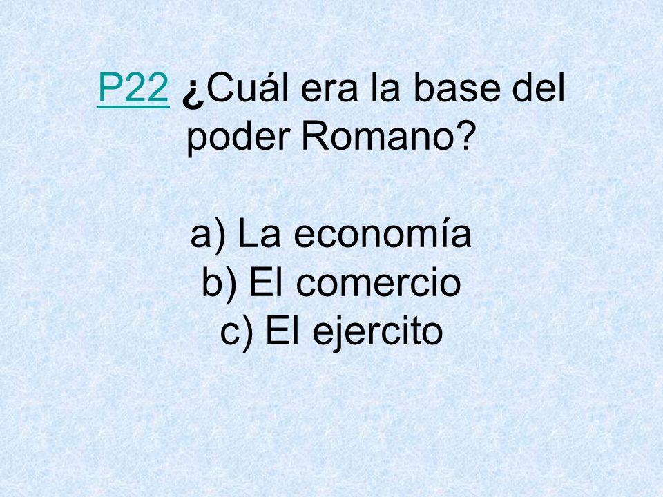P22P22 ¿Cuál era la base del poder Romano? a) La economía b) El comercio c) El ejercito