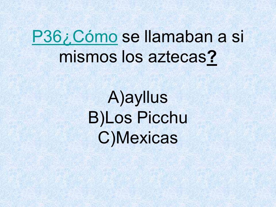 P36¿CómoP36¿Cómo se llamaban a si mismos los aztecas? A)ayllus B)Los Picchu C)Mexicas
