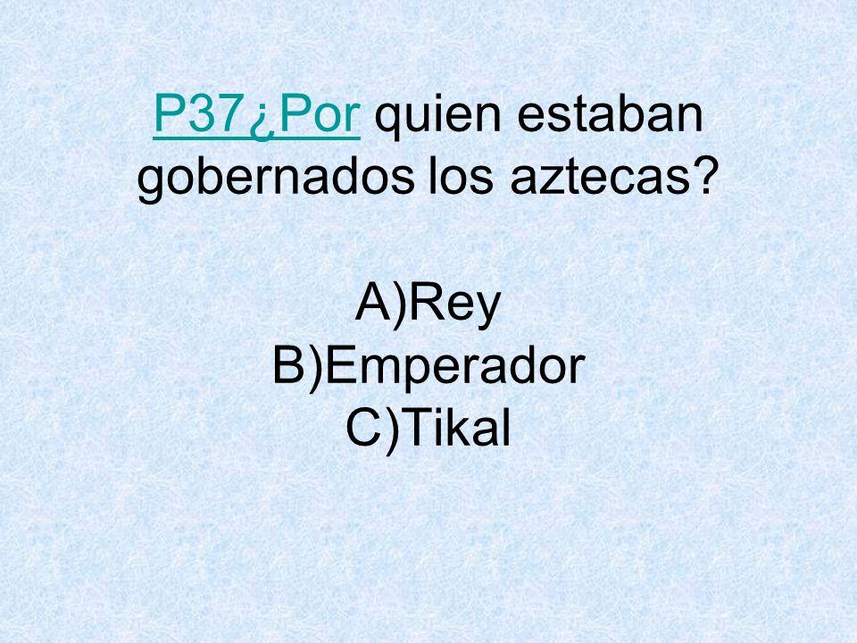 P37¿PorP37¿Por quien estaban gobernados los aztecas? A)Rey B)Emperador C)Tikal