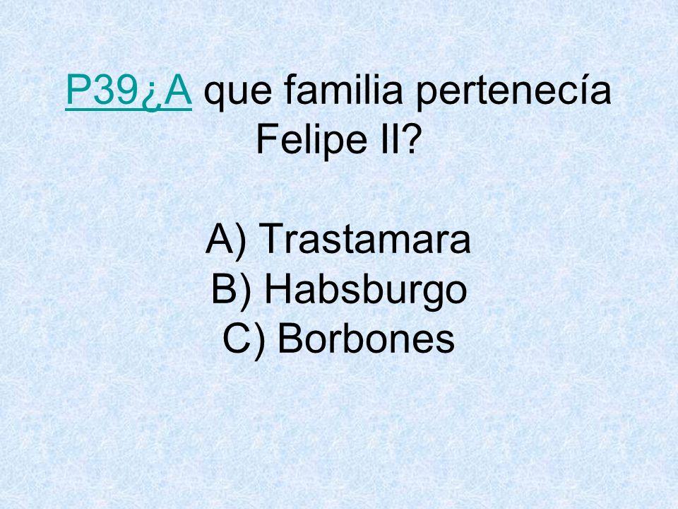 P39¿AP39¿A que familia pertenecía Felipe II? A) Trastamara B) Habsburgo C) Borbones