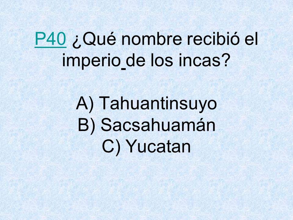 P40P40 ¿Qué nombre recibió el imperio de los incas? A) Tahuantinsuyo B) Sacsahuamán C) Yucatan