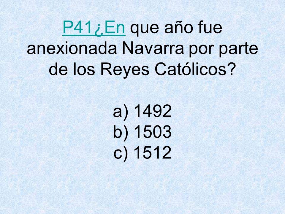 P41¿EnP41¿En que año fue anexionada Navarra por parte de los Reyes Católicos.