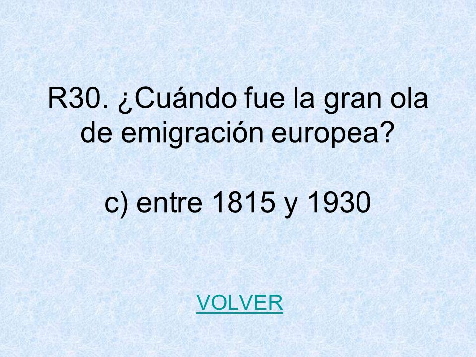 R30. ¿Cuándo fue la gran ola de emigración europea? c) entre 1815 y 1930 VOLVER