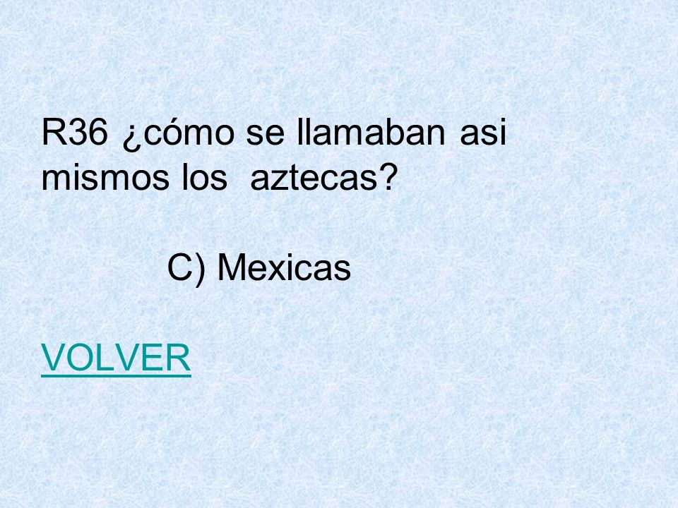 R36 ¿cómo se llamaban asi mismos los aztecas? C) Mexicas VOLVER VOLVER