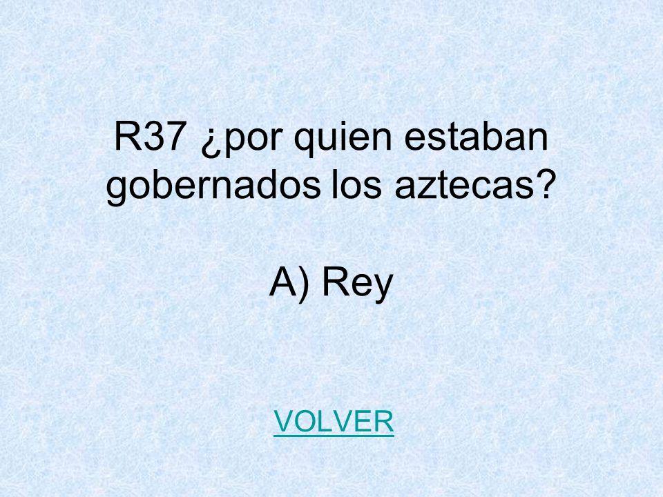 R37 ¿por quien estaban gobernados los aztecas? A) Rey VOLVER