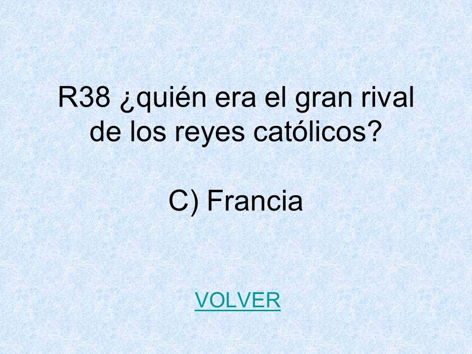 R38 ¿quién era el gran rival de los reyes católicos? C) Francia VOLVER
