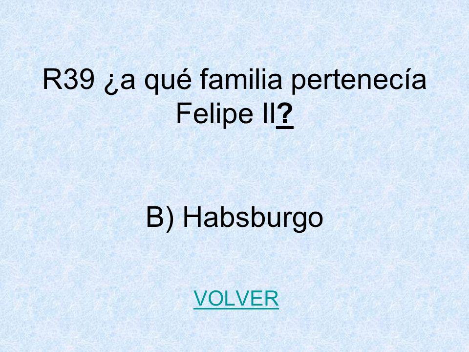 R39 ¿a qué familia pertenecía Felipe II? B) Habsburgo VOLVER