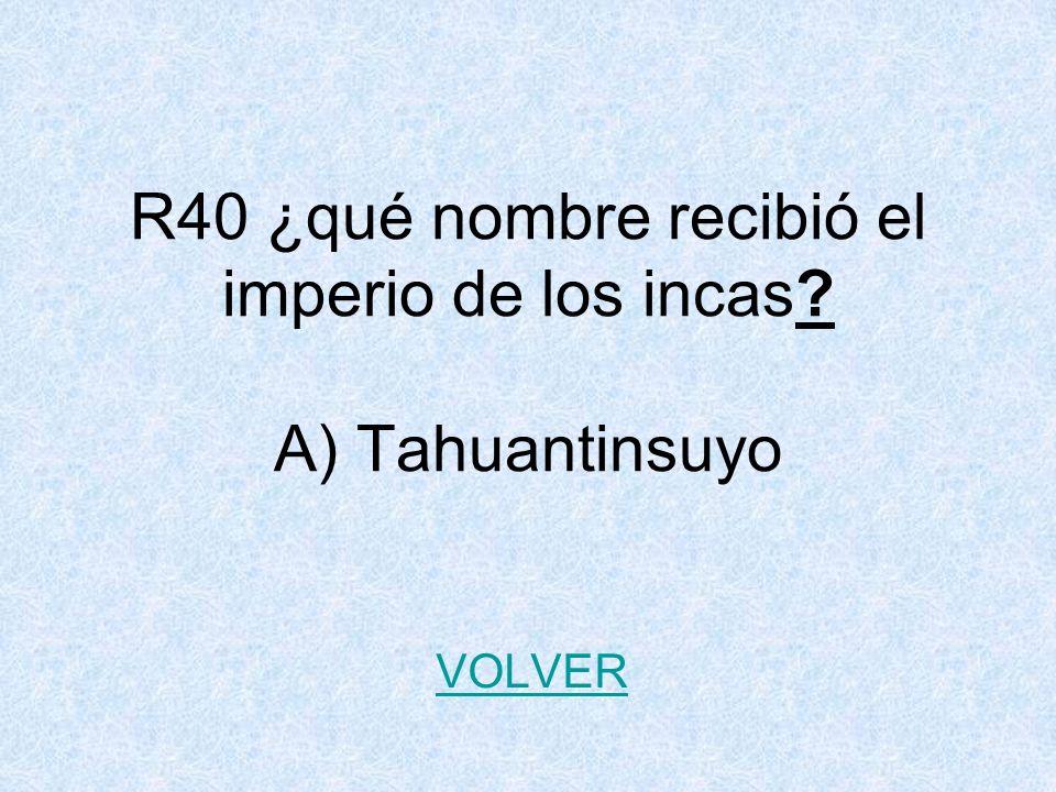 R40 ¿qué nombre recibió el imperio de los incas? A) Tahuantinsuyo VOLVER