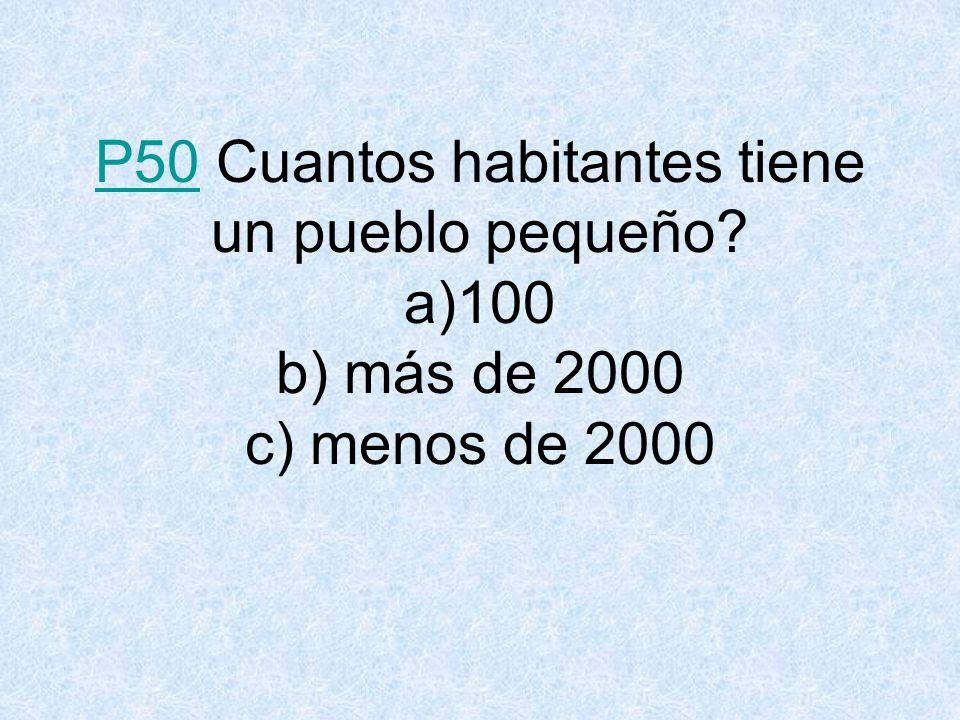P50P50 Cuantos habitantes tiene un pueblo pequeño? a)100 b) más de 2000 c) menos de 2000