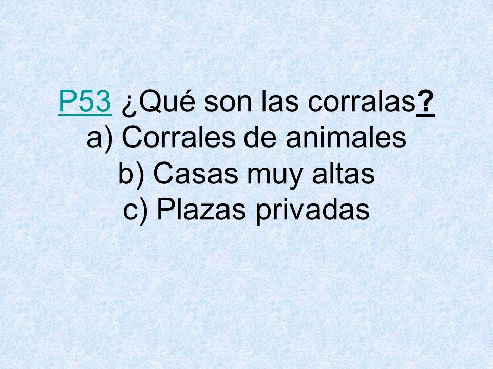 P53P53 ¿Qué son las corralas? a) Corrales de animales b) Casas muy altas c) Plazas privadas
