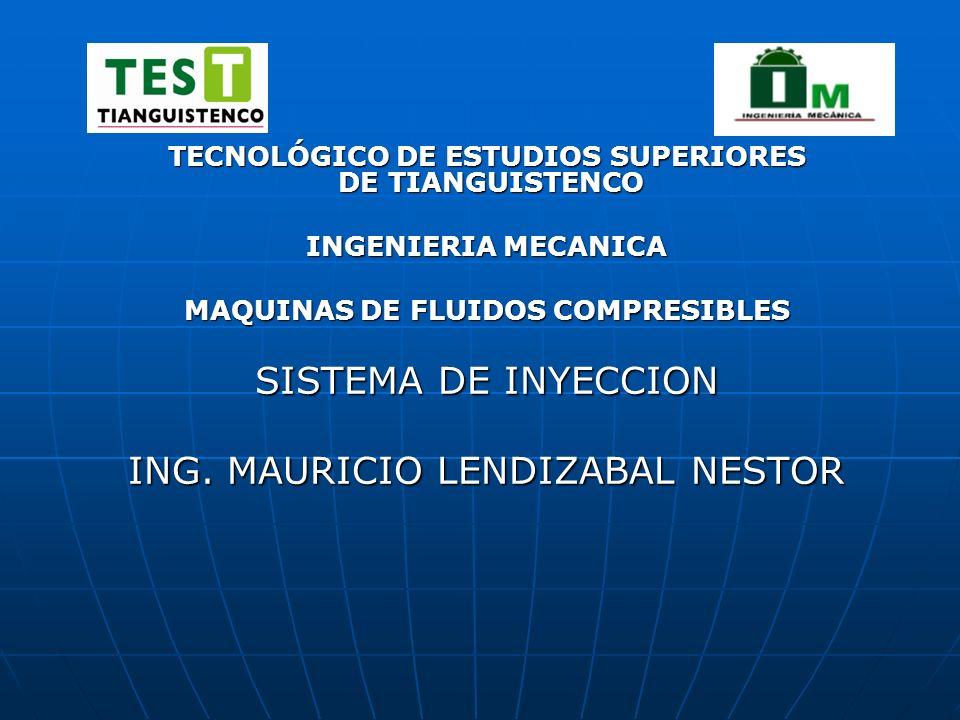 TECNOLÓGICO DE ESTUDIOS SUPERIORES DE TIANGUISTENCO INGENIERIA MECANICA MAQUINAS DE FLUIDOS COMPRESIBLES SISTEMA DE INYECCION ING. MAURICIO LENDIZABAL