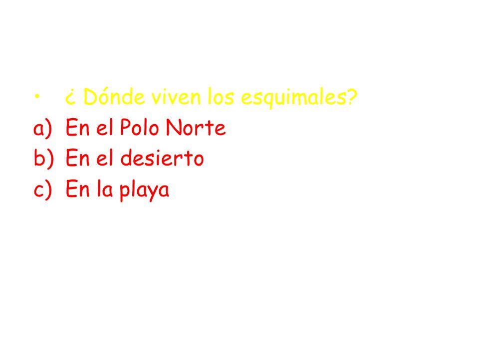 ¿ Dónde viven los esquimales? a)En el Polo Norte b)En el desierto c)En la playa