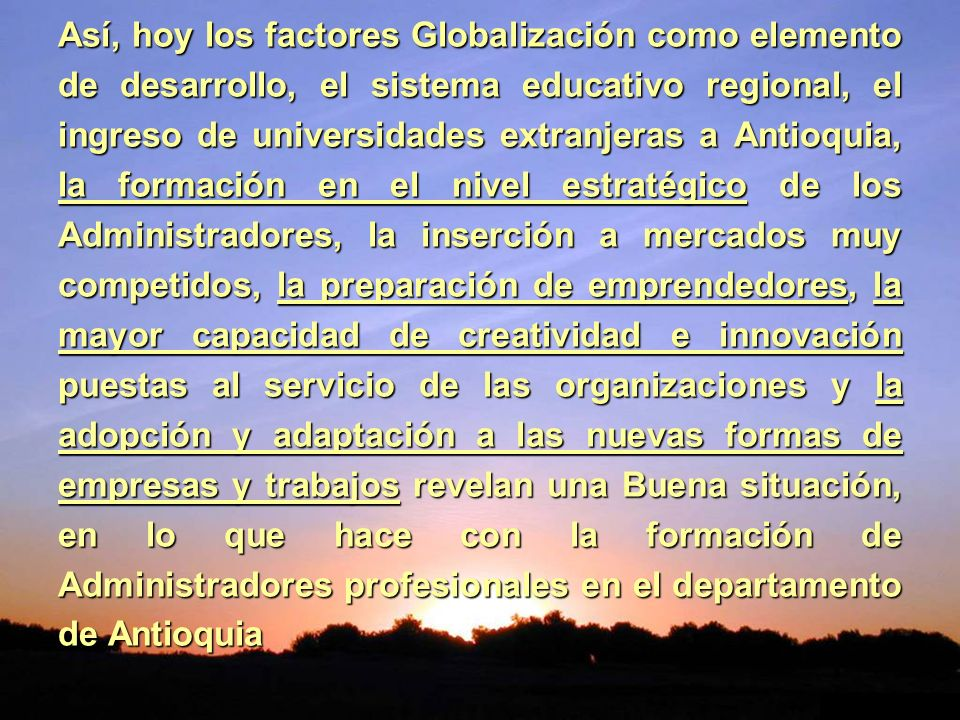 Así, hoy los factores Globalización como elemento de desarrollo, el sistema educativo regional, el ingreso de universidades extranjeras a Antioquia, l