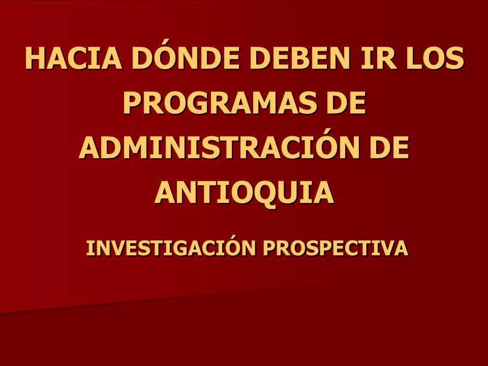 HACIA DÓNDE DEBEN IR LOS PROGRAMAS DE ADMINISTRACIÓN DE ANTIOQUIA INVESTIGACIÓN PROSPECTIVA