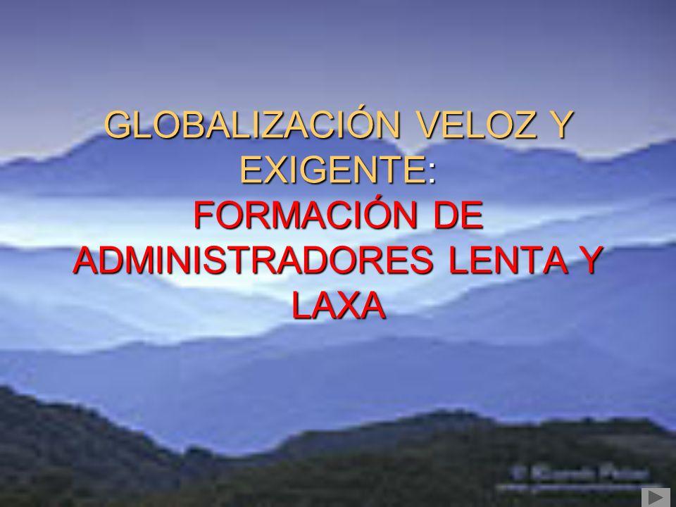 GLOBALIZACIÓN VELOZ Y EXIGENTE: FORMACIÓN DE ADMINISTRADORES LENTA Y LAXA