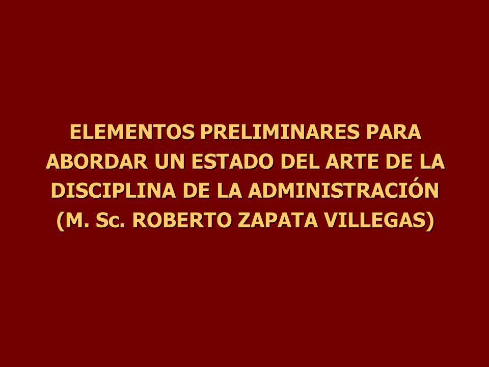 ELEMENTOS PRELIMINARES PARA ABORDAR UN ESTADO DEL ARTE DE LA DISCIPLINA DE LA ADMINISTRACIÓN (M. Sc. ROBERTO ZAPATA VILLEGAS)