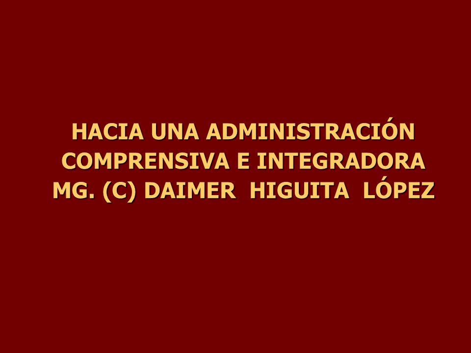 HACIA UNA ADMINISTRACIÓN COMPRENSIVA E INTEGRADORA MG. (C) DAIMER HIGUITA LÓPEZ