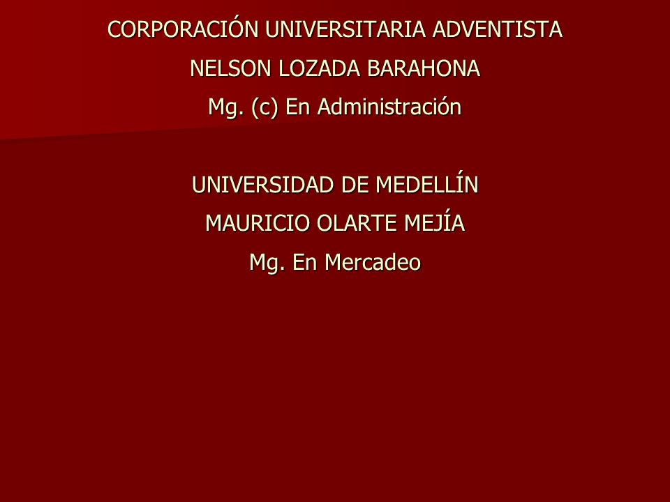 CORPORACIÓN UNIVERSITARIA ADVENTISTA NELSON LOZADA BARAHONA Mg. (c) En Administración UNIVERSIDAD DE MEDELLÍN MAURICIO OLARTE MEJÍA Mg. En Mercadeo