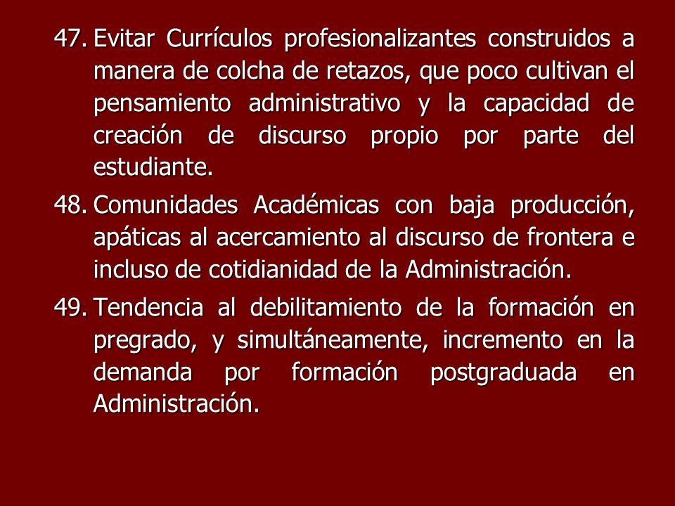 47.Evitar Currículos profesionalizantes construidos a manera de colcha de retazos, que poco cultivan el pensamiento administrativo y la capacidad de c