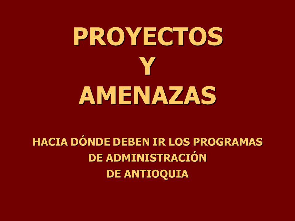 PROYECTOS Y AMENAZAS HACIA DÓNDE DEBEN IR LOS PROGRAMAS DE ADMINISTRACIÓN DE ANTIOQUIA
