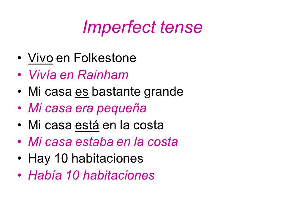 Imperfect tense Vivo en Folkestone Vivía en Rainham Mi casa es bastante grande Mi casa era pequeña Mi casa está en la costa Mi casa estaba en la costa Hay 10 habitaciones Había 10 habitaciones
