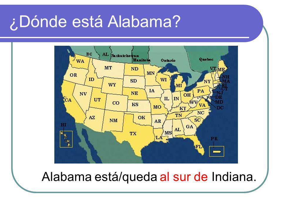 ¿Dónde está Alabama? Alabama está/queda al sur de Indiana.