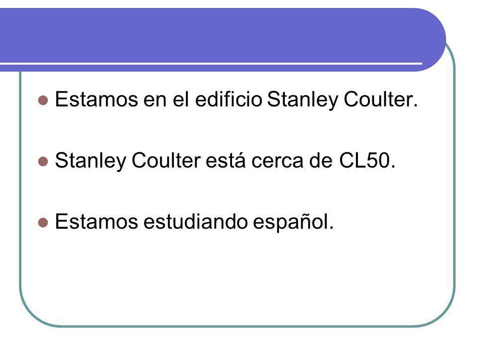 Estamos en el edificio Stanley Coulter. Stanley Coulter está cerca de CL50. Estamos estudiando español.