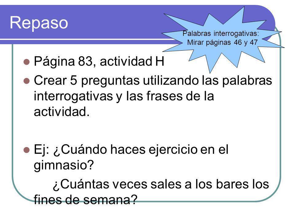 Repaso Página 83, actividad H Crear 5 preguntas utilizando las palabras interrogativas y las frases de la actividad. Ej: ¿Cuándo haces ejercicio en el