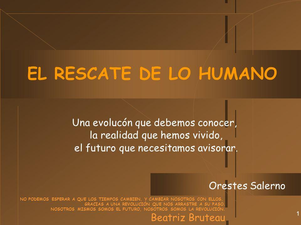 1 EL RESCATE DE LO HUMANO Una evolucón que debemos conocer, la realidad que hemos vivido, el futuro que necesitamos avisorar.