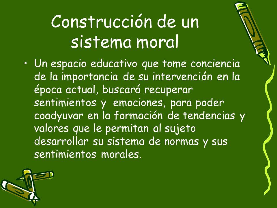 Construcción de un sistema moral Un espacio educativo que tome conciencia de la importancia de su intervención en la época actual, buscará recuperar s