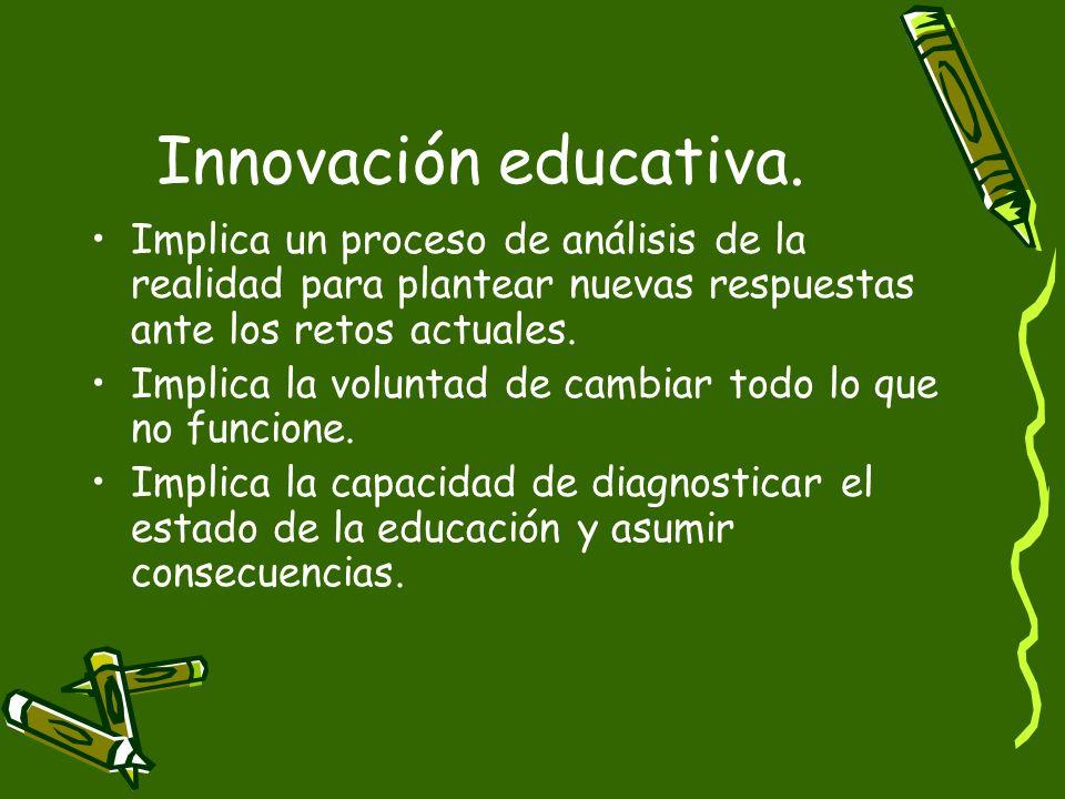 Innovación educativa. Implica un proceso de análisis de la realidad para plantear nuevas respuestas ante los retos actuales. Implica la voluntad de ca