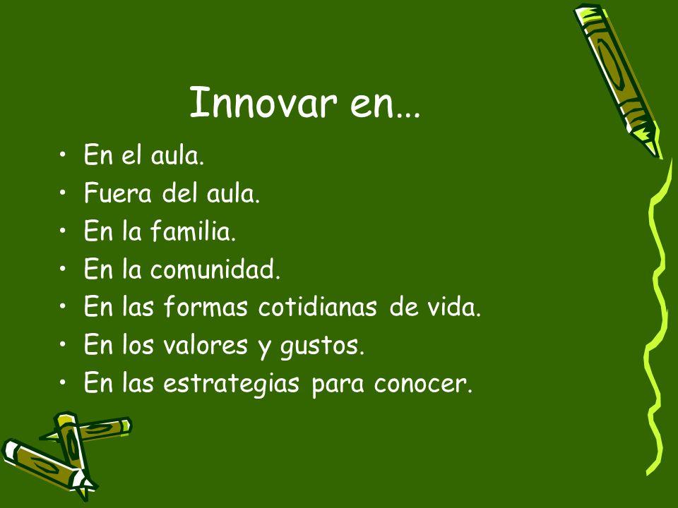 Innovar en… En el aula. Fuera del aula. En la familia. En la comunidad. En las formas cotidianas de vida. En los valores y gustos. En las estrategias