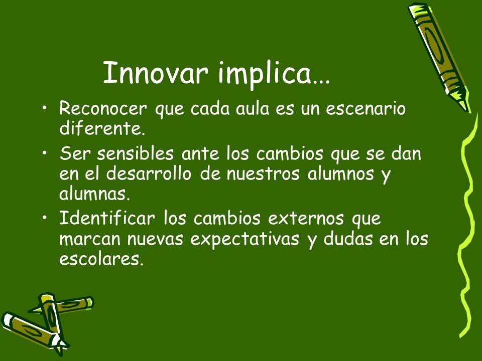 Innovar implica… Reconocer que cada aula es un escenario diferente. Ser sensibles ante los cambios que se dan en el desarrollo de nuestros alumnos y a