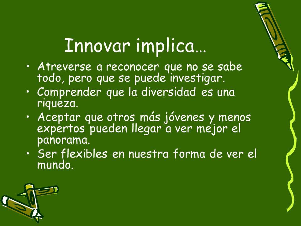 Innovar implica… Atreverse a reconocer que no se sabe todo, pero que se puede investigar. Comprender que la diversidad es una riqueza. Aceptar que otr