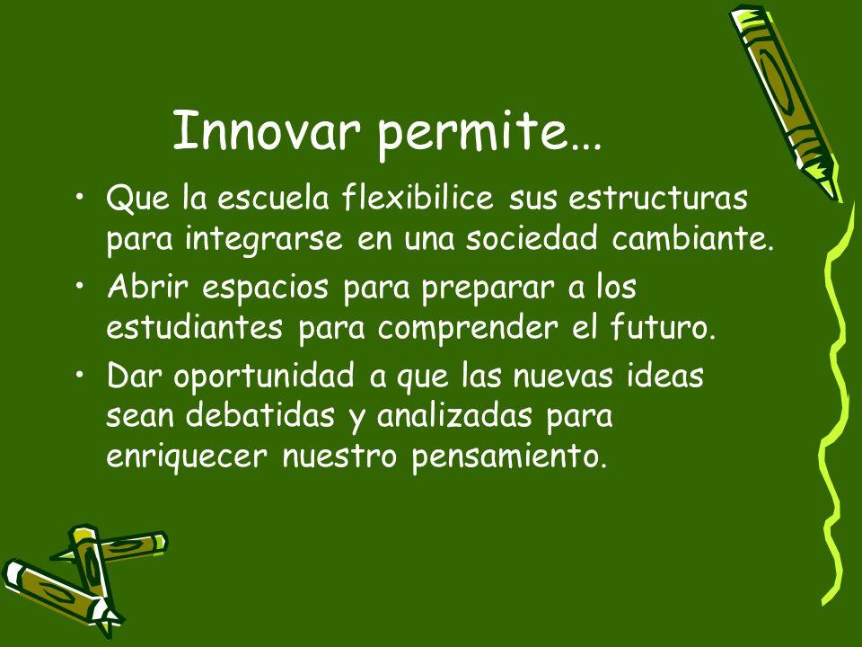 Innovar permite… Que la escuela flexibilice sus estructuras para integrarse en una sociedad cambiante. Abrir espacios para preparar a los estudiantes