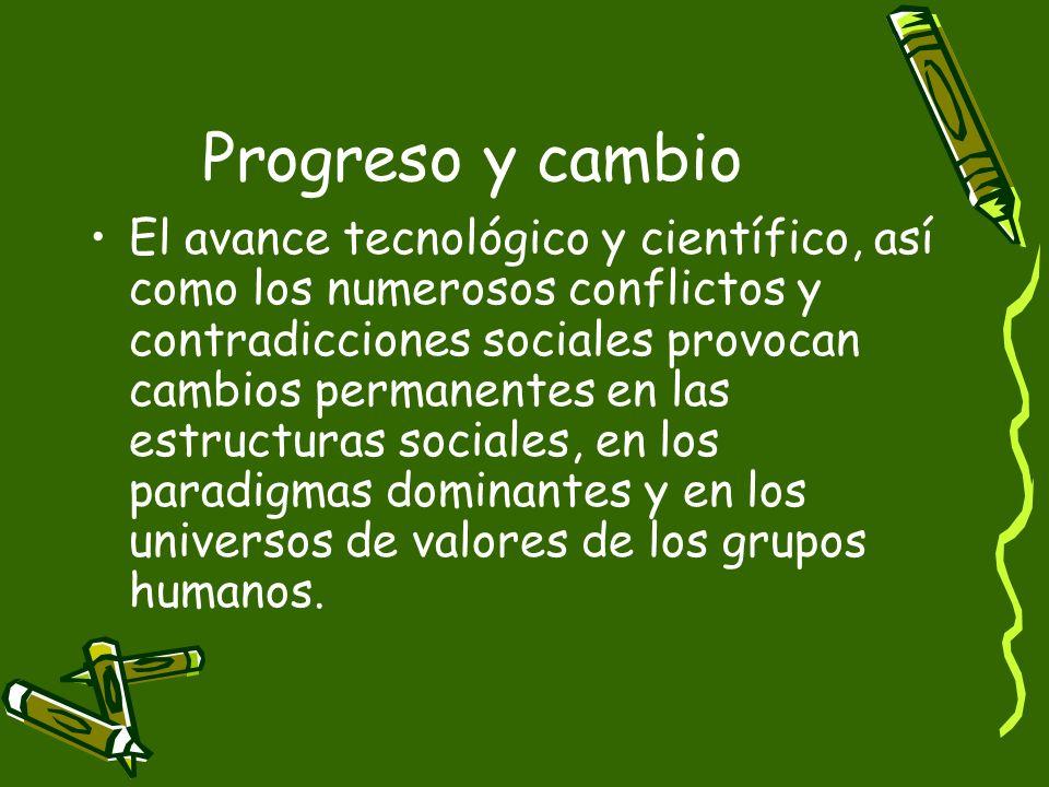 Progreso y cambio El avance tecnológico y científico, así como los numerosos conflictos y contradicciones sociales provocan cambios permanentes en las