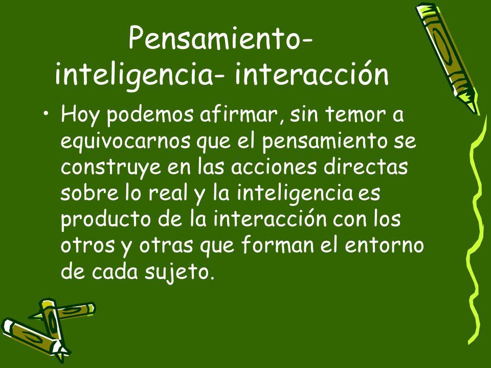 Pensamiento- inteligencia- interacción Hoy podemos afirmar, sin temor a equivocarnos que el pensamiento se construye en las acciones directas sobre lo