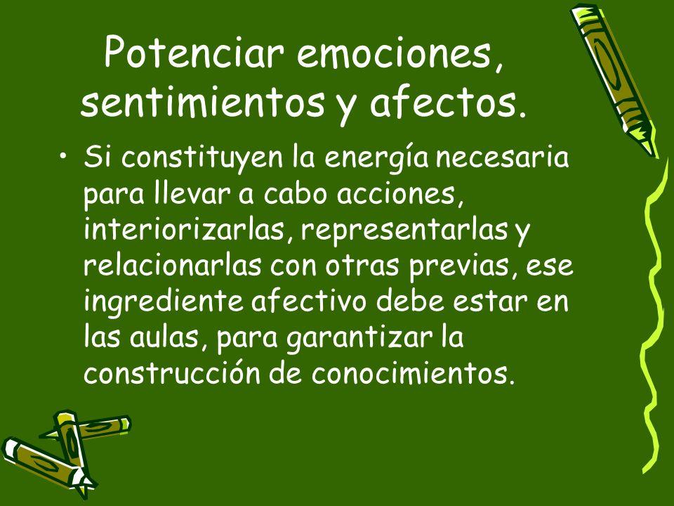 Potenciar emociones, sentimientos y afectos. Si constituyen la energía necesaria para llevar a cabo acciones, interiorizarlas, representarlas y relaci