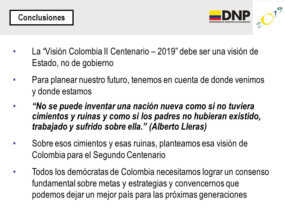 La Visión Colombia II Centenario – 2019 debe ser una visión de Estado, no de gobierno Para planear nuestro futuro, tenemos en cuenta de donde venimos