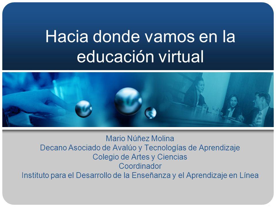 Hacia donde vamos en la educación virtual Mario Núñez Molina Decano Asociado de Avalúo y Tecnologías de Aprendizaje Colegio de Artes y Ciencias Coordi