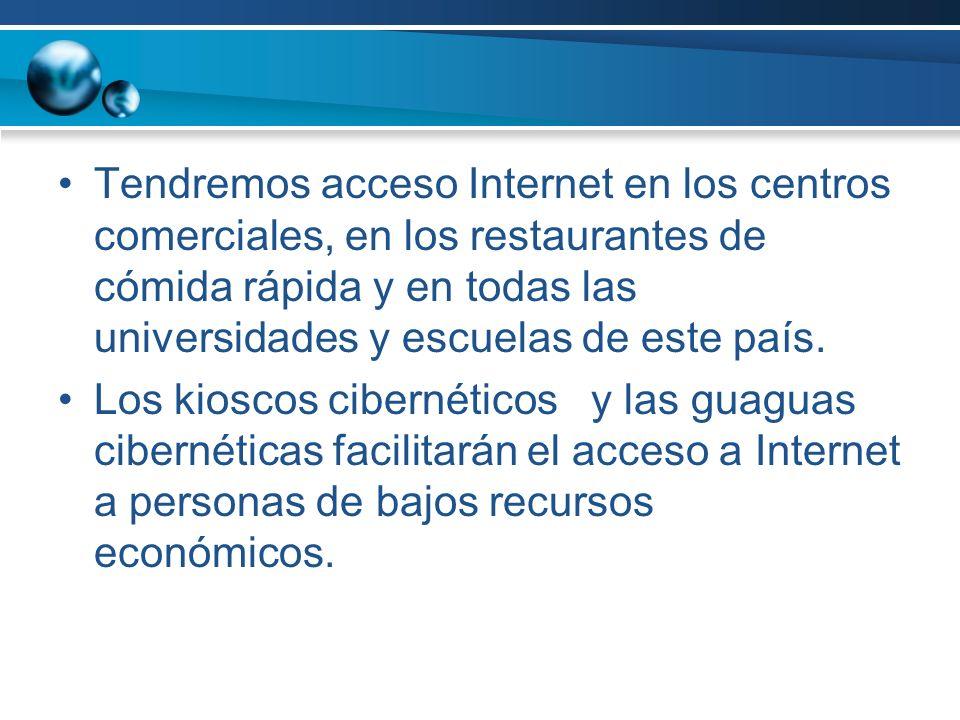Tendremos acceso Internet en los centros comerciales, en los restaurantes de cómida rápida y en todas las universidades y escuelas de este país. Los k
