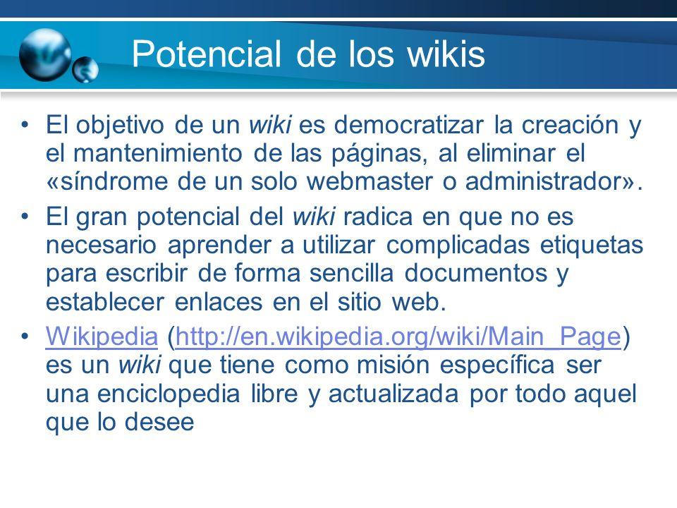 Potencial de los wikis El objetivo de un wiki es democratizar la creación y el mantenimiento de las páginas, al eliminar el «síndrome de un solo webma