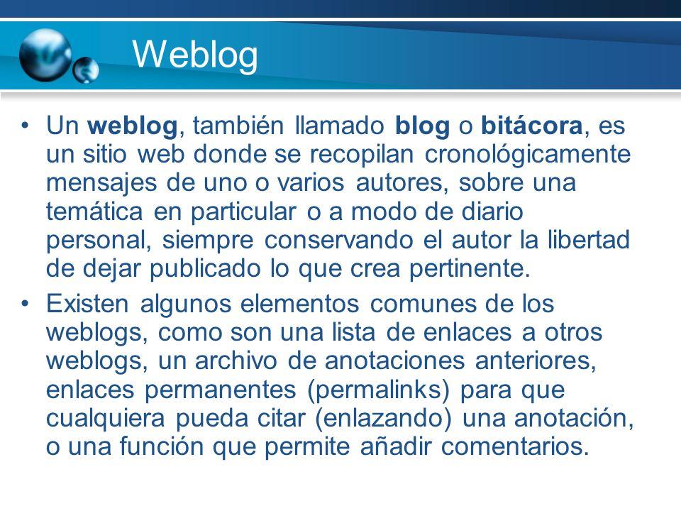 Weblog Un weblog, también llamado blog o bitácora, es un sitio web donde se recopilan cronológicamente mensajes de uno o varios autores, sobre una tem