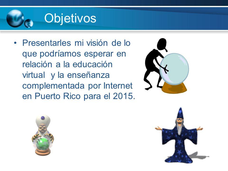Objetivos Presentarles mi visión de lo que podríamos esperar en relación a la educación virtual y la enseñanza complementada por Internet en Puerto Ri