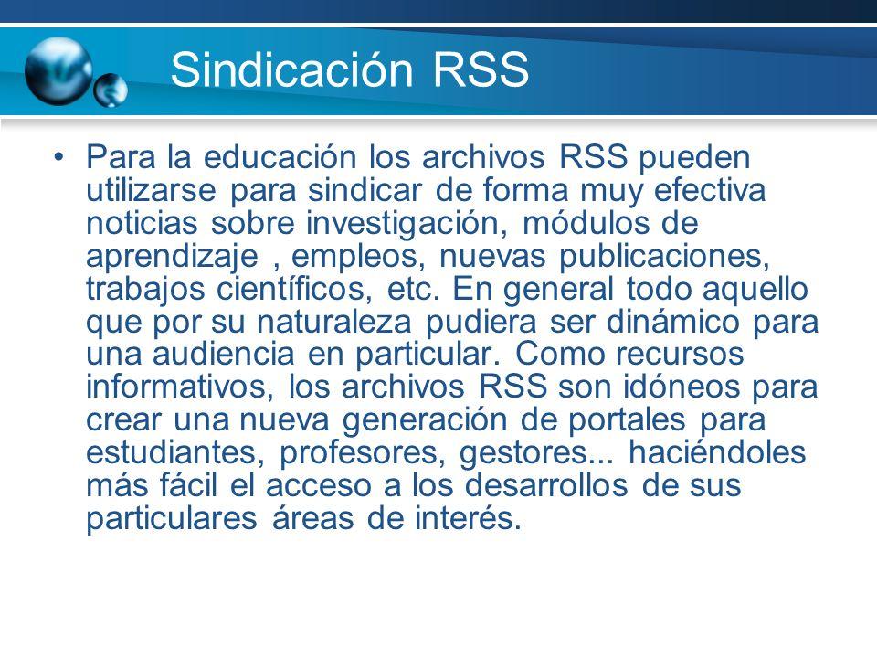 Sindicación RSS Para la educación los archivos RSS pueden utilizarse para sindicar de forma muy efectiva noticias sobre investigación, módulos de apre