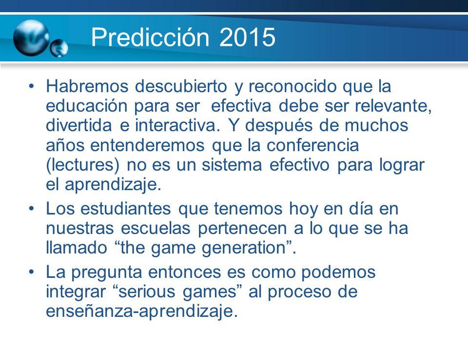 Predicción 2015 Habremos descubierto y reconocido que la educación para ser efectiva debe ser relevante, divertida e interactiva. Y después de muchos